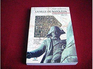 La Ville de Napoléon: La Roche-sur-Yon 1804-1870  - Brunetière, Henry - Éditions d'Orbestier - 2006