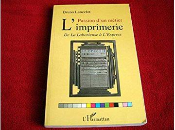 Passion d'un métier -  l'imprimerie: De La Laborieuse à L'Express  -  Lancelot Bruno - Éditions l'Harmattan - 2009