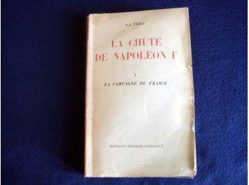 La chute de Napoléon Ier, Tome I La campagne de France Tome II La Première abdication [Paperback] Jean Thiry